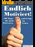 Endlich Motiviert! 100 Tipps für mehr Motivation und Erfolg im Leben. Ratschläge und Denkanstöße, die Ihr Leben verändern werden