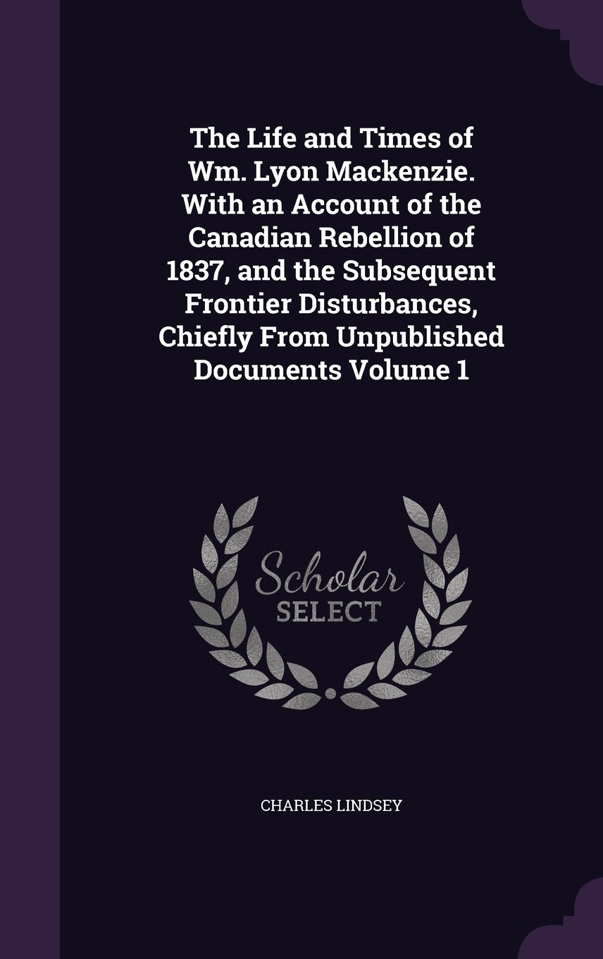 The Life and Times of Wm. Lyon Mackenzie. With an Account of the Canadian Rebellion of 1837, and the Subsequent Frontier Disturbances, Chiefly From Unpublished Documents Volume 1 ebook