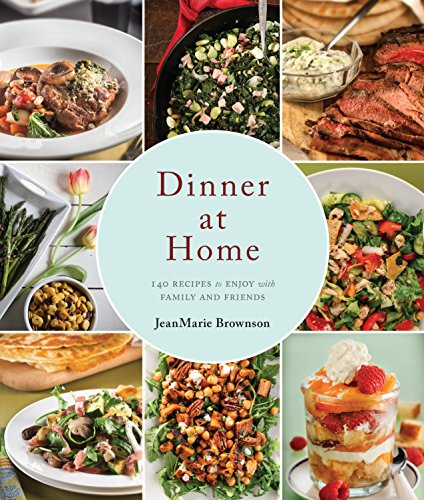 Dinner at Home: 140 Recipes to Enjoy with Family and Friends by JeanMarie Brownson