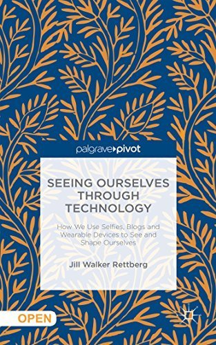 Seeing Ourselves Through Technology: How We Use Selfies, Blogs And Wearable Devices To See And Shape Ourselves By Jill Walker Rettberg 2014-10-03