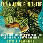It's a Jungle in There: How Competition and Cooperation in the Brain Shape the Mind | David A. Rosenbaum