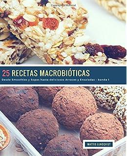 25 Recetas Macrobióticas - banda 1: Desde Smoothies y Sopas hasta deliciosos Arroces y Ensaladas:…