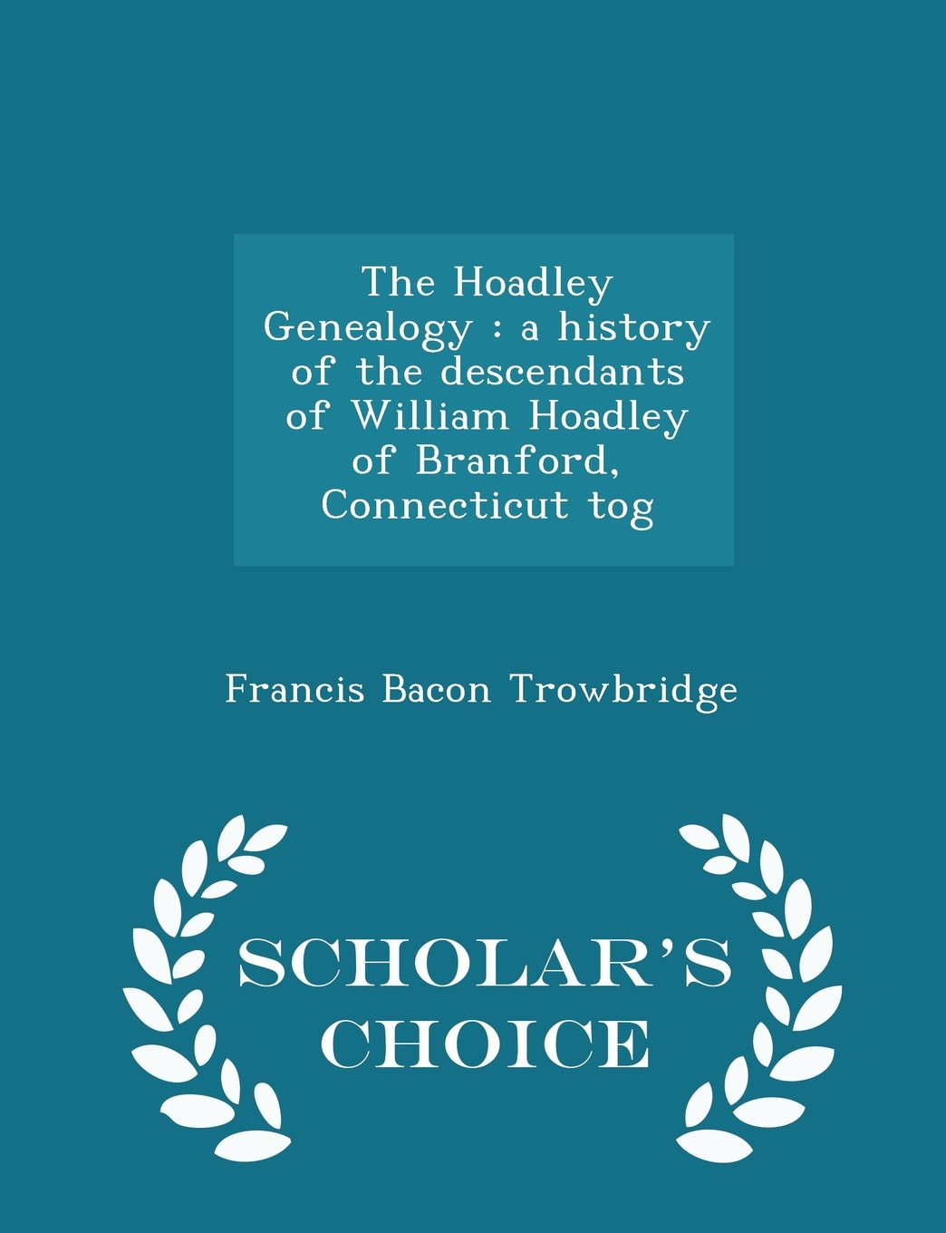 The Hoadley Genealogy: a history of the descendants of William Hoadley of Branford, Connecticut tog - Scholar's Choice Edition