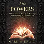 The Powers: 12 Principles to Transform Your Life from Ordinary to Extraordinary | Mark W. Erwin
