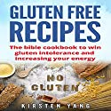 Gluten Free Recipes: The Bible Cookbook to Win Gluten Intolerance and Increasing Your Energy Audiobook by Kirsten Yang Narrated by Joana Garcia