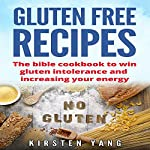 Gluten Free Recipes: The Bible Cookbook to Win Gluten Intolerance and Increasing Your Energy | Kirsten Yang