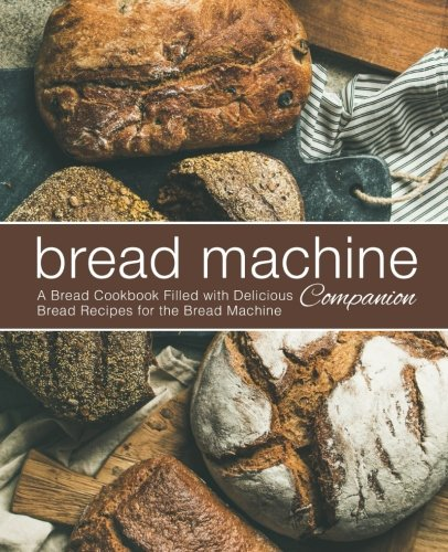 Bread Machine Companion: A Bread Cookbook Filled with Delicious Bread Recipes for the Bread Machine by BookSumo Press