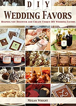 DIY Wedding Favors: Helping you Discover and Create Unique DIY Wedding Favors by [Wright, Megan]