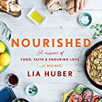 Nourished: A Memoir of Food, Faith & Enduring Love (with Recipes) | Lia Huber