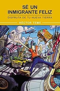 Sé un inmigrante feliz: Disfruta de tu nueva tierra (Spanish Edition) by [Teme, Héctor]