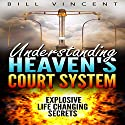 Understanding Heaven's Court System: Explosive Life Changing Secrets Audiobook by Bill Vincent Narrated by Dan Carroll