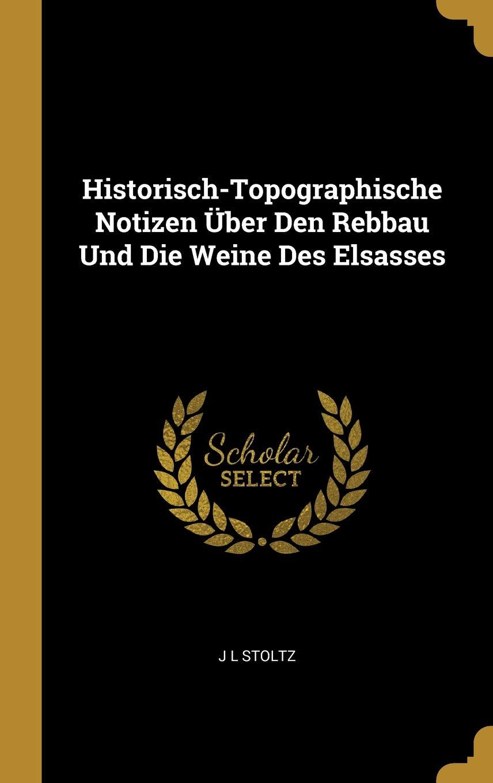 Historisch-Topographische Notizen Über Den Rebbau Und Die Weine Des Elsasses