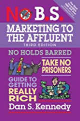 No B.S. Marketing to the Affluent: No Holds Barred, Take No Prisoners, Guide to Getting Really Rich Paperback