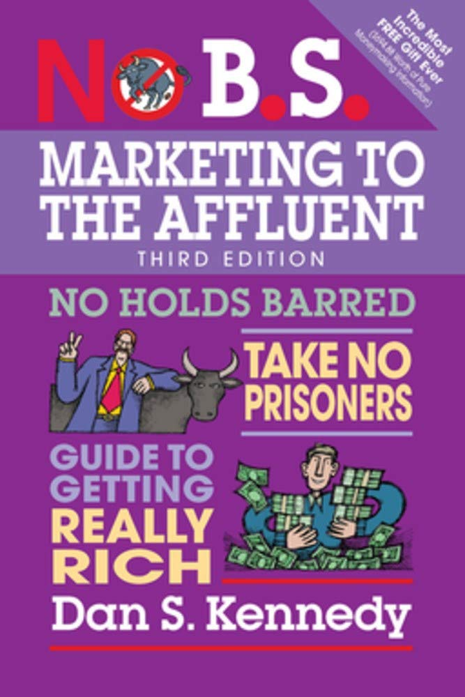 No B.S. Marketing To The Affluent  No Holds Barred Take No Prisoners Guide To Getting Really Rich