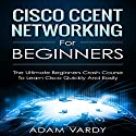 Cisco CCENT Networking for Beginners: The Ultimate Beginners Crash Course to Learn Cisco Quickly and Easily Hörbuch von Adam Vardy Gesprochen von: Jim D. Johnston