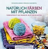 Natürlich färben mit Pflanzen: Farbenpracht aus Wurzeln, Blättern & Blüten