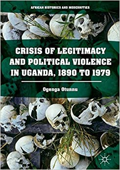 Crisis of Legitimacy and Political Violence in Uganda, 1890 to 1979 (African Histories and Modernities)