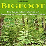 Bigfoot: The Legendary Stories of the Sasquatch from an Unbiased View | Elgin Cook