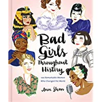 Bad Girls Throughout History: 100 Remarkable Women Who...