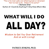 What Will I Do All Day?: Wisdom to Get You Over Retirement and On With Living!