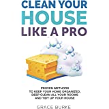 Clean Your House Like a Pro: Proven Methods To Keep Your Home Organized, Deep Clean All Your Rooms & Tidy Up Your House (Home