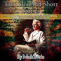 Tall Tales and Short Stories: An Amusing Compilation of Rare Short Stories by Mark Twain