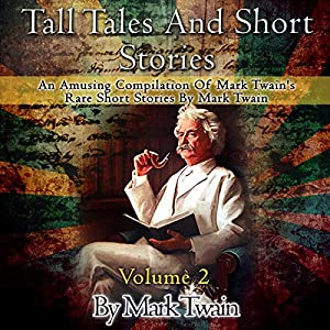 Tall Tales and Short Stories: An Amusing Compilation of Rare Short Stories by Mark Twain Audiobook