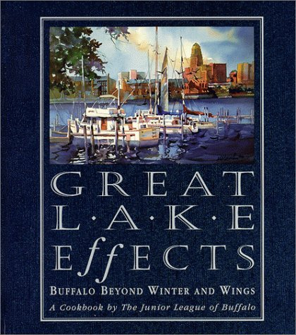 Great Lake Effects: Buffalo Beyond Winter and Wings : A Cookbook by the Junior League of Buffalo -