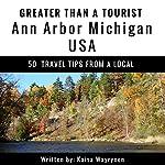 Greater Than a Tourist: Ann Arbor, Michigan, USA: 50 Travel Tips from a Local | Kaisa Wayrynen,Greater Than a Tourist