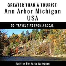 Greater Than a Tourist: Ann Arbor, Michigan, USA: 50 Travel Tips from a Local Audiobook by Kaisa Wayrynen, Greater Than a Tourist Narrated by Michael Fox