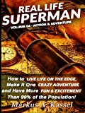 Real Life Superman: How to Live Life on the Edge, Make It One Crazy Adventure and Have More Fun & Excitement than 99% of the Population (Volume 4)