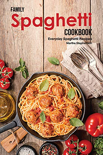Family Spaghetti Cookbook: Everyday Spaghetti Recipes by Martha Stephenson