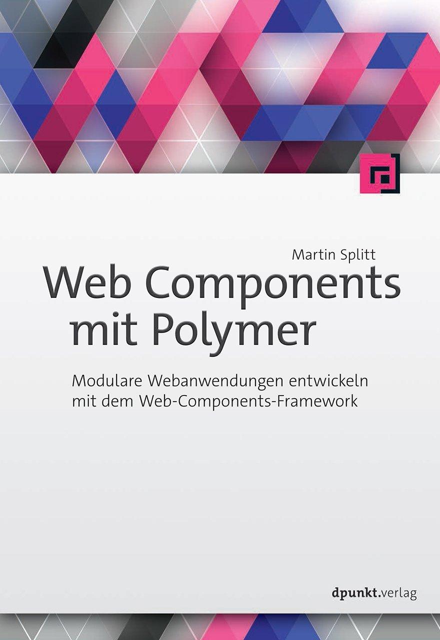 Web Components mit Polymer: Modulare Webanwendungen entwickeln mit dem Web-Components-Framework