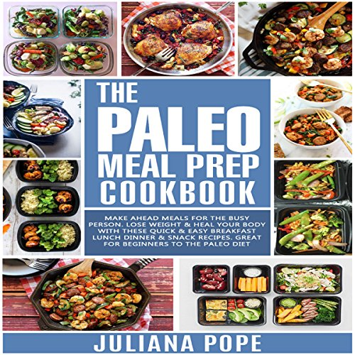 The Paleo Meal Prep Cookbook: Make Ahead Meals for the Busy Person. Lose Weight & Heal Your Body with These Quick & Easy Breakfast Lunch Dinner & Snack Recipes. Great for Beginners to the Paleo Diet by Juliana Pope