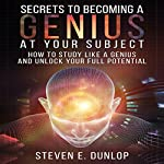 Secrets to Becoming a Genius at Your Subject: How to Study Like a Genius & Unlock Your Full Potential | Steven E. Dunlop