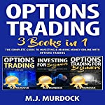 Options Trading: 3 Books in 1: The Complete Guide to Investing & Making Money Online with Options Trading | M.J. Murdock