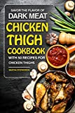Savor the Flavor of Dark Meat: Chicken Thigh Cookbook with 50 Recipes for Chicken Thighs