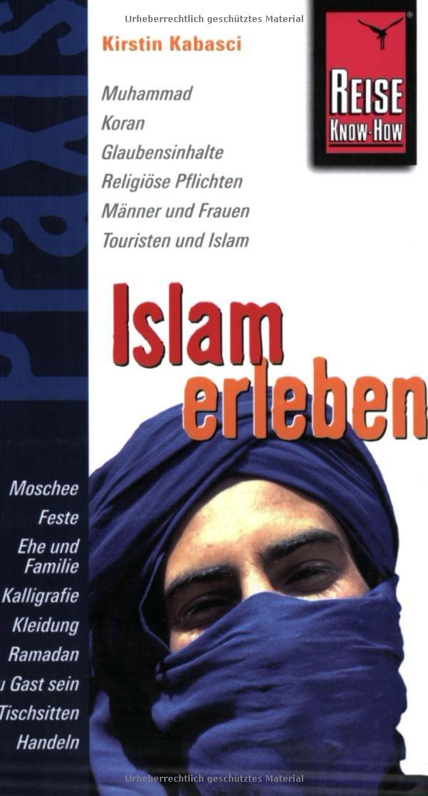 Islam erleben: Muhammad, Koran, Glaubensinhalte, Religiöse Pflichten, Männer und Frauen, Touristen und Islam, Moschee, Feste, Ehe und Familie, ... Ramadan, Zu Gast sein, Tischsitten, Handeln