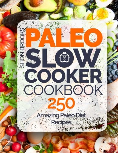 Paleo Slow Cooker Cookbook: 250 Amazing Paleo Diet Recipes