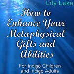 How to Enhance Your Metaphysical Gifts and Abilities: For Indigo Children and Indigo Adults | Lily Lake
