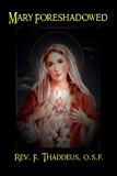 Mary Foreshadowed: Considerations on the Types and Figures of Our Blessed Lady in the Old Testament