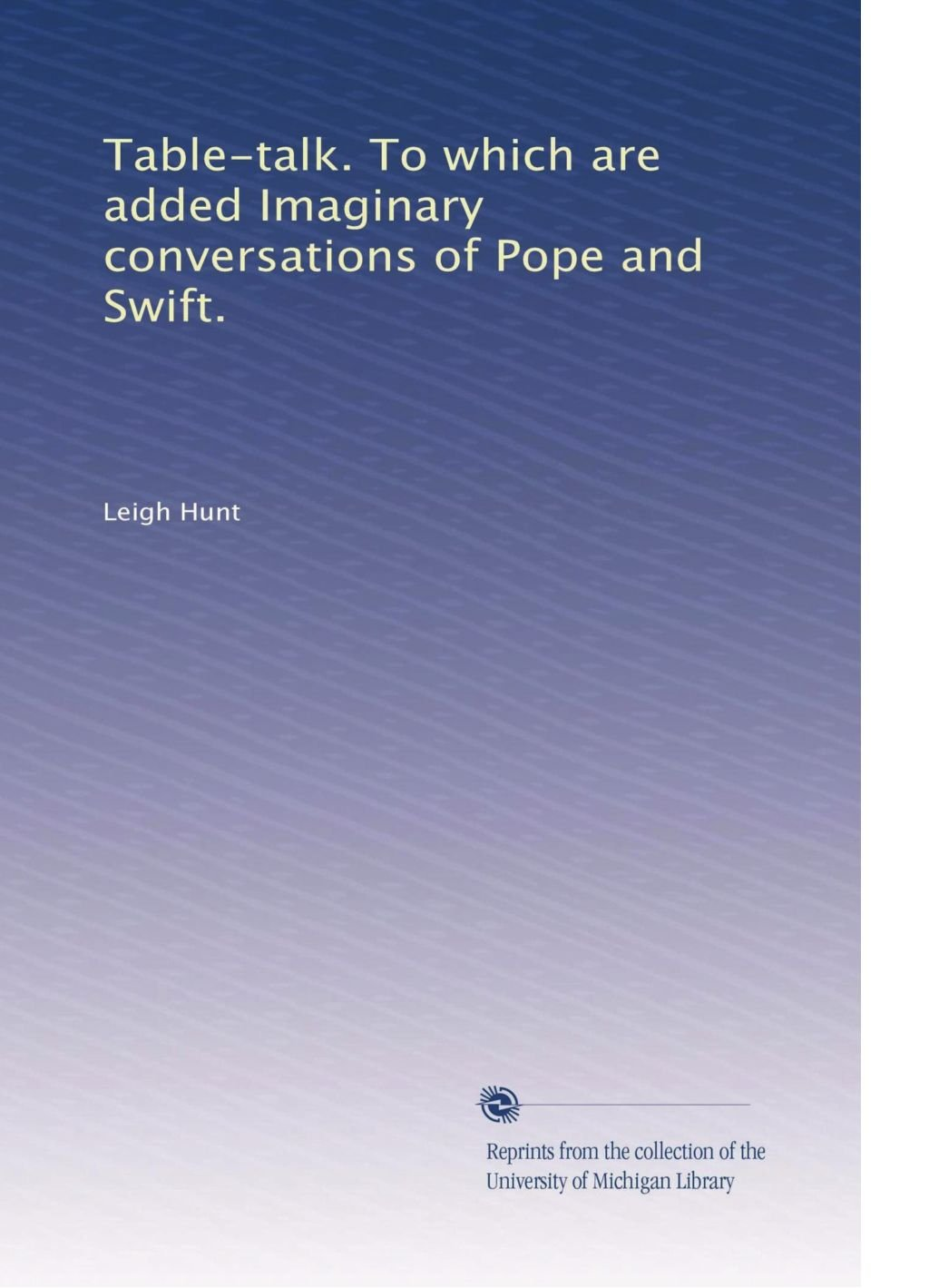 Table-talk. To which are added Imaginary conversations of Pope and Swift. PDF