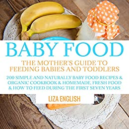 Baby food: The Mother's Guide to Feeding Babies and Toddlers: 200 Simple and Naturally Baby Food Recipes & Organic Cookbook & Homemade, Fresh Food & How ... Food Recipes & Organic Cookbook & Ho 8) by [English, Liza]