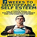 7 Weeks to Unstoppable Self Esteem: The Ultimate Guide to Building Lasting Self Confidence and Life-Long Self Esteem Audiobook by Dan Johnston Narrated by Greg Zarcone