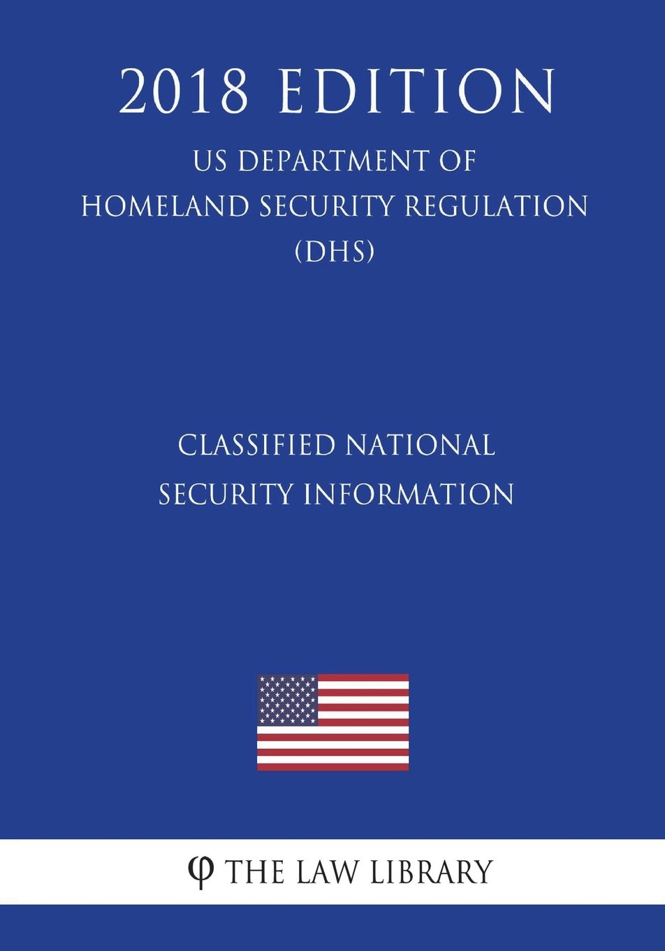 Download Classified National Security Information (US Department of Homeland Security Regulation) (DHS) (2018 Edition) ebook