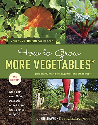How To Grow More Vegetables  Eighth Edition   And Fruits  Nuts  Berries  Grains  And Other Crops  Than You Ever Thought Possible On Less Land Than You      And Fruits  Nuts  Berries  Grains
