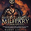 History's Greatest Military Commanders: The Brilliant Military Strategies Of Hannibal, Alexander The Great, Sun Tzu, Julius Caesar, Napoleon Bonaparte, And 30 Other Historical Commanders Audiobook by Barry Linton Narrated by Jim D. Johnston