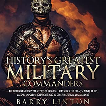 Historys Greatest Military Commanders: The Brilliant Military Strategies Of Hannibal, Alexander The Great, Sun Tzu, Julius Caesar, Napoleon Bonaparte, ...