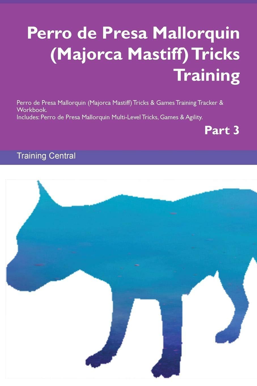 Perro de Presa Mallorquin (Majorca Mastiff) Tricks Training Perro de Presa Mallorquin (Majorca Mastiff) Tricks & Games Training Tracker & Workbook. ... Multi-Level Tricks, Games & Agility. Part 3 pdf