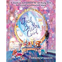 Just Be You Girl: A Guide to Self-Esteem for All Young Girls Not Living on a Deserted Island
